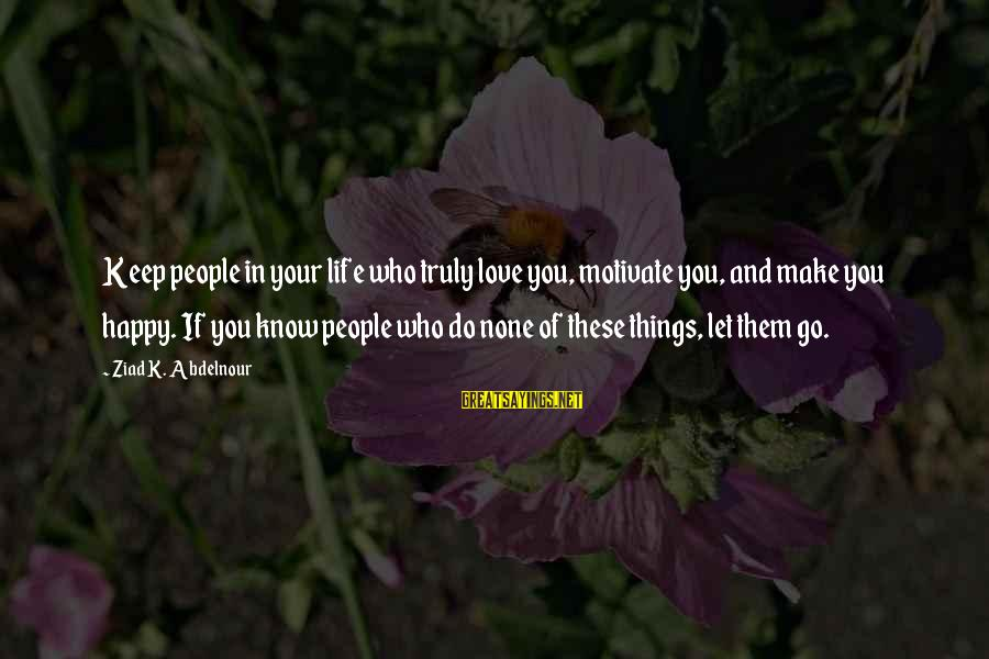 Love None Sayings By Ziad K. Abdelnour: Keep people in your life who truly love you, motivate you, and make you happy.