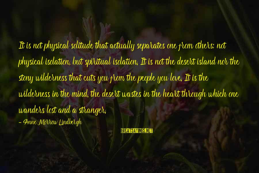 Love Not Physical Sayings By Anne Morrow Lindbergh: It is not physical solitude that actually separates one from others; not physical isolation, but