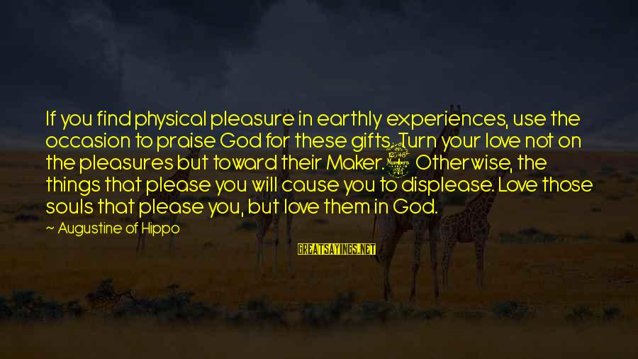 Love Not Physical Sayings By Augustine Of Hippo: If you find physical pleasure in earthly experiences, use the occasion to praise God for