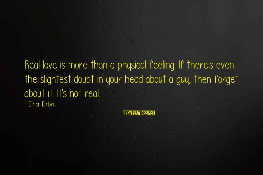 Love Not Physical Sayings By Ethan Embry: Real love is more than a physical feeling. If there's even the slightest doubt in