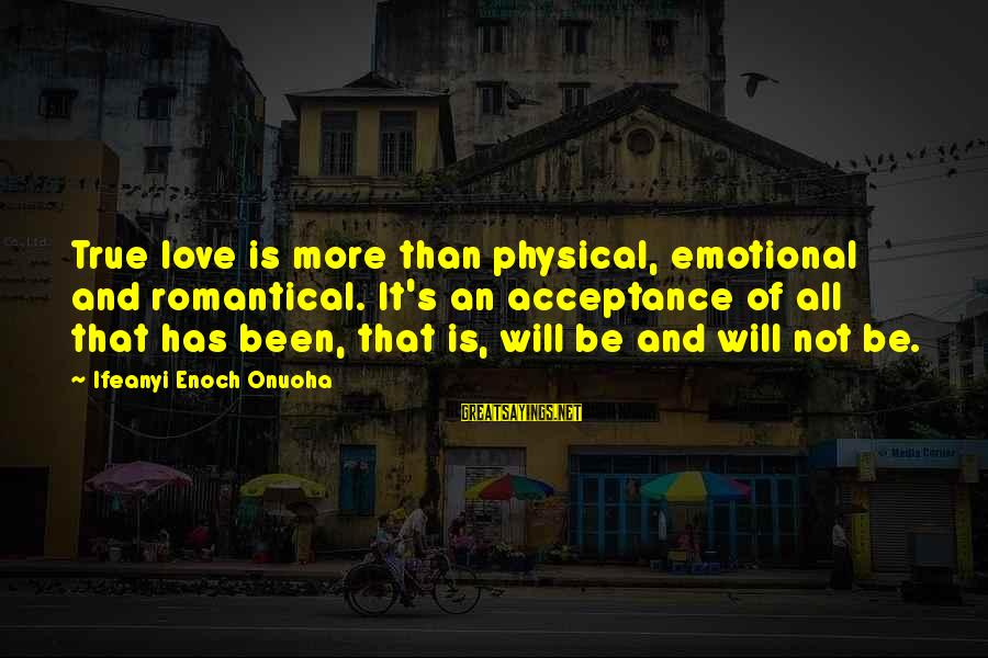 Love Not Physical Sayings By Ifeanyi Enoch Onuoha: True love is more than physical, emotional and romantical. It's an acceptance of all that