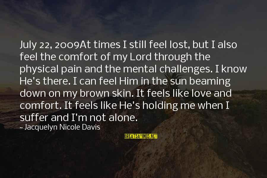 Love Not Physical Sayings By Jacquelyn Nicole Davis: July 22, 2009At times I still feel lost, but I also feel the comfort of