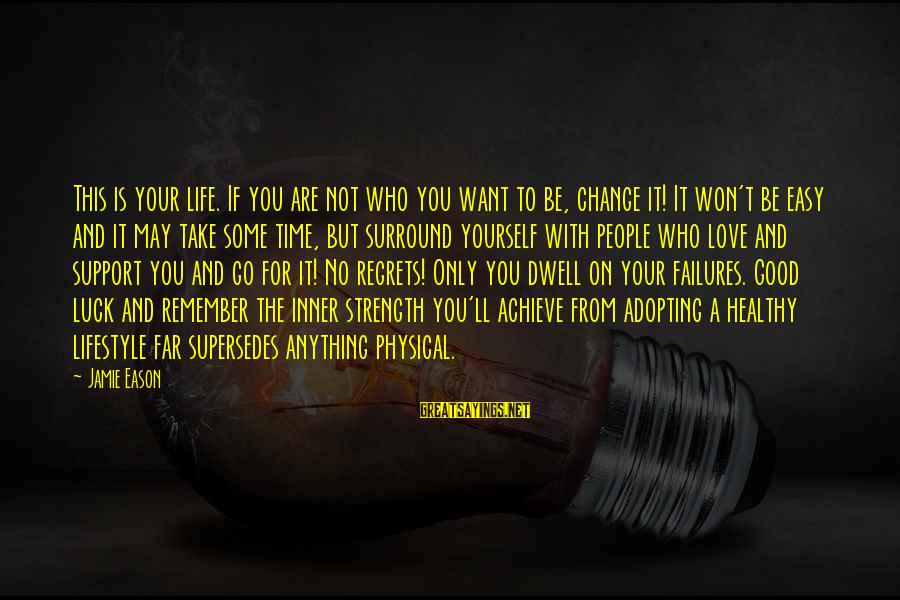 Love Not Physical Sayings By Jamie Eason: This is your life. If you are not who you want to be, change it!