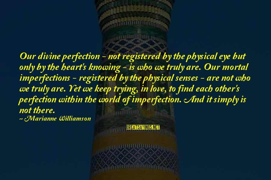 Love Not Physical Sayings By Marianne Williamson: Our divine perfection - not registered by the physical eye but only by the heart's