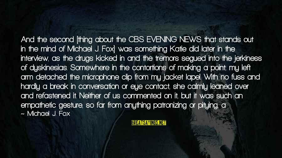 Love Not Physical Sayings By Michael J. Fox: And the second [thing about the CBS EVENING NEWS that stands out in the mind