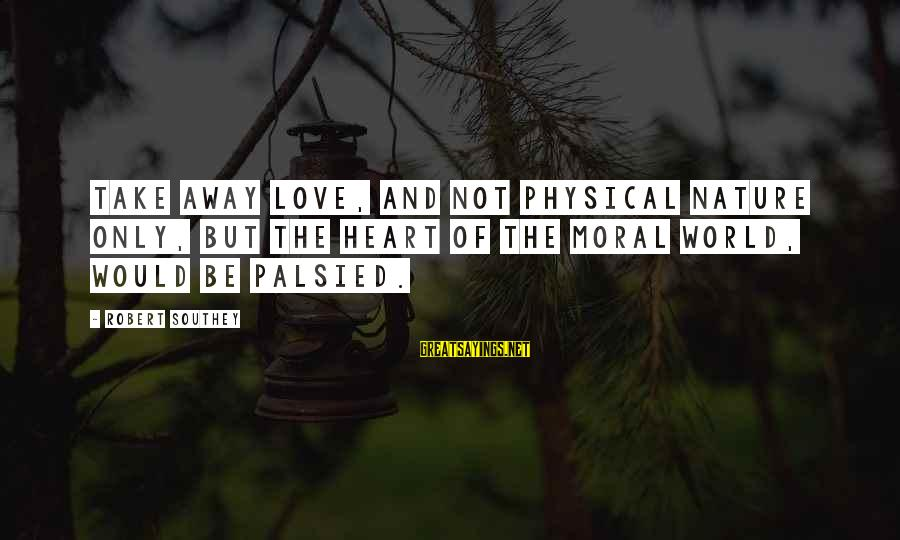 Love Not Physical Sayings By Robert Southey: Take away love, and not physical nature only, but the heart of the moral world,