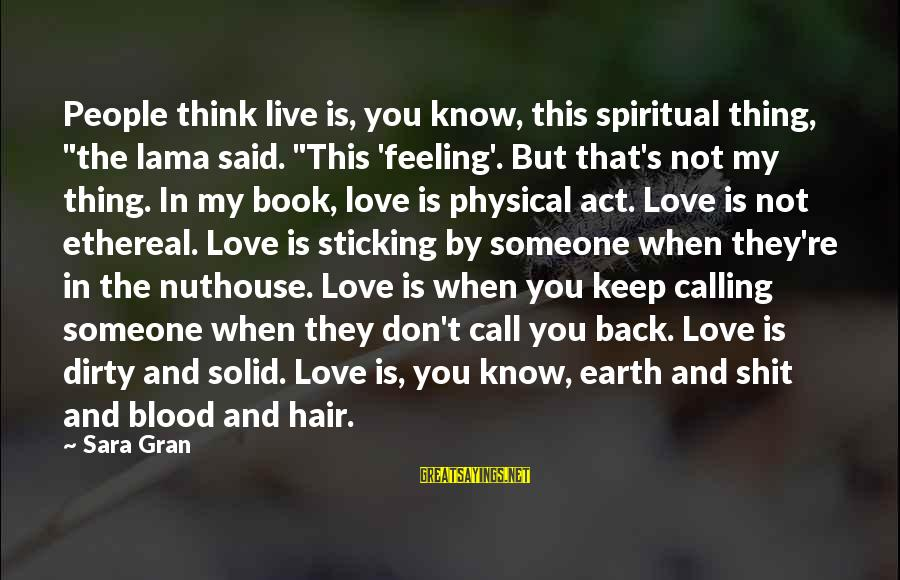 """Love Not Physical Sayings By Sara Gran: People think live is, you know, this spiritual thing, """"the lama said. """"This 'feeling'. But"""