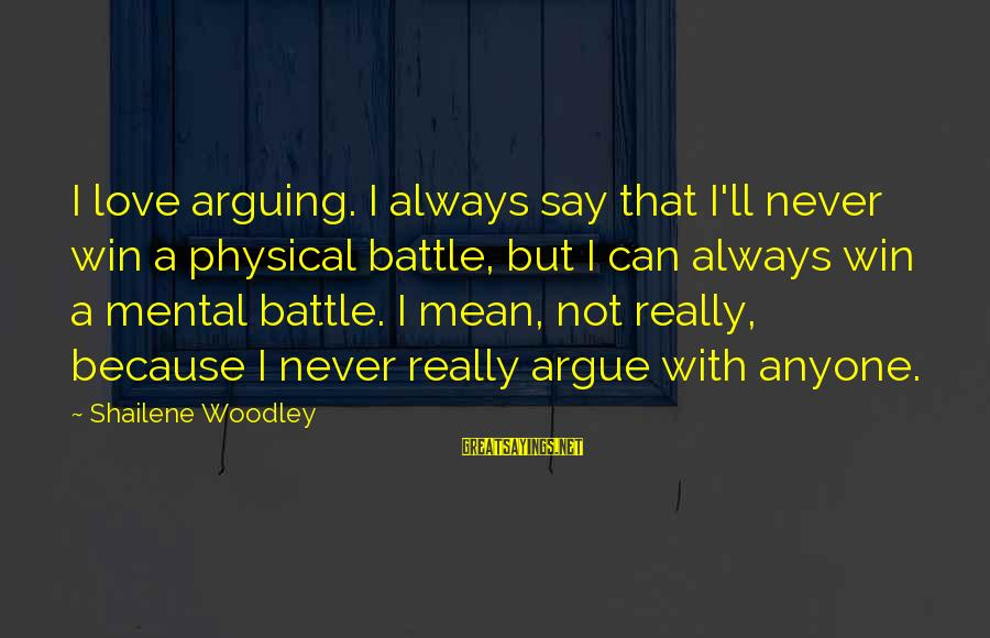 Love Not Physical Sayings By Shailene Woodley: I love arguing. I always say that I'll never win a physical battle, but I