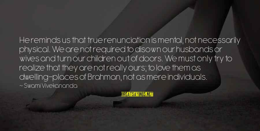 Love Not Physical Sayings By Swami Vivekananda: He reminds us that true renunciation is mental, not necessarily physical. We are not required