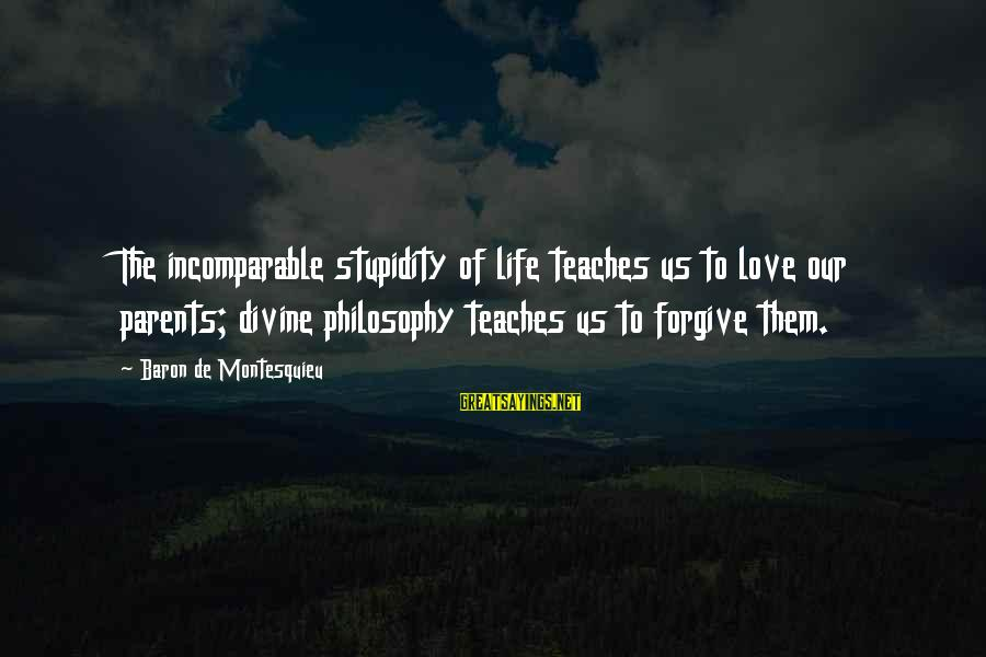 Love Of Parents Sayings By Baron De Montesquieu: The incomparable stupidity of life teaches us to love our parents; divine philosophy teaches us