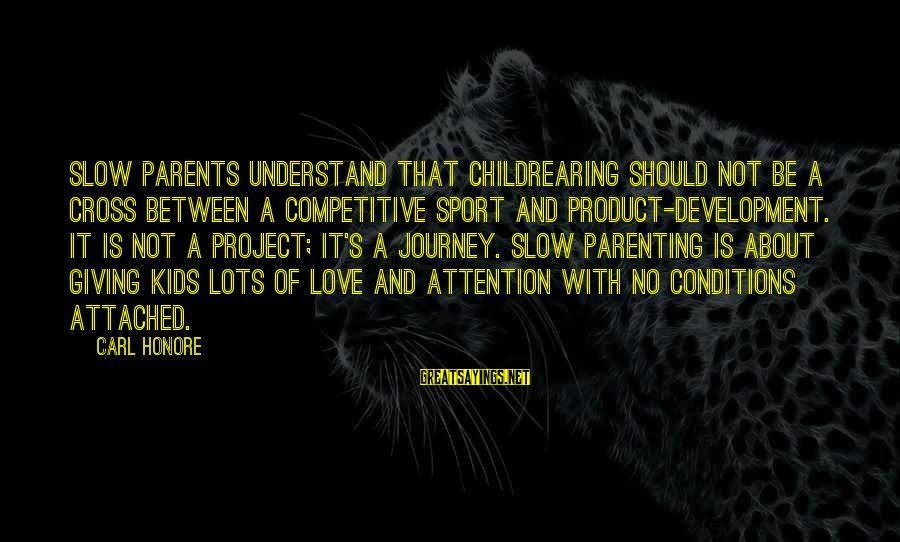 Love Of Parents Sayings By Carl Honore: Slow parents understand that childrearing should not be a cross between a competitive sport and