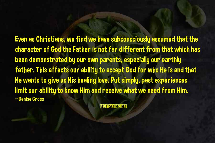 Love Of Parents Sayings By Denise Cross: Even as Christians, we find we have subconsciously assumed that the character of God the
