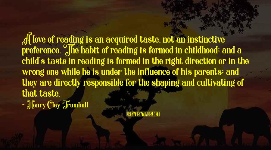 Love Of Parents Sayings By Henry Clay Trumbull: A love of reading is an acquired taste, not an instinctive preference. The habit of