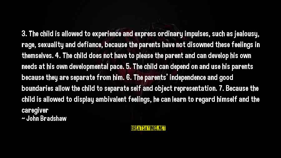 Love Of Parents Sayings By John Bradshaw: 3. The child is allowed to experience and express ordinary impulses, such as jealousy, rage,