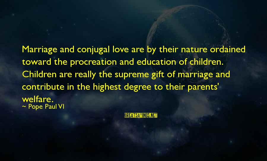 Love Of Parents Sayings By Pope Paul VI: Marriage and conjugal love are by their nature ordained toward the procreation and education of