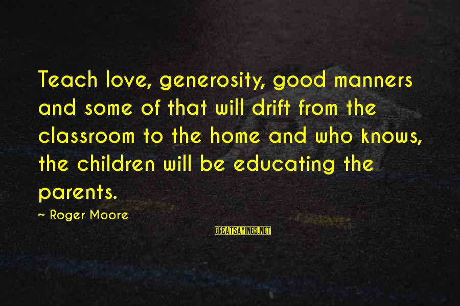 Love Of Parents Sayings By Roger Moore: Teach love, generosity, good manners and some of that will drift from the classroom to
