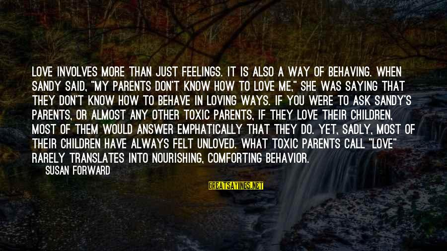 Love Of Parents Sayings By Susan Forward: Love involves more than just feelings. It is also a way of behaving. When Sandy