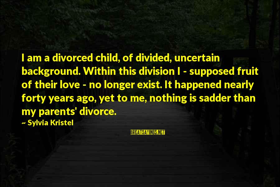 Love Of Parents Sayings By Sylvia Kristel: I am a divorced child, of divided, uncertain background. Within this division I - supposed