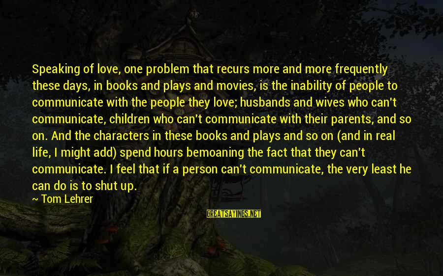 Love Of Parents Sayings By Tom Lehrer: Speaking of love, one problem that recurs more and more frequently these days, in books