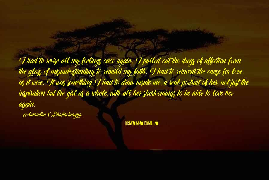 Love Once Again Sayings By Anuradha Bhattacharyya: I had to revise all my feelings once again. I pulled out the dregs of