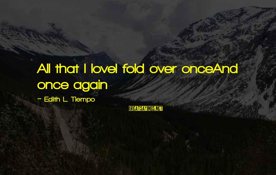 Love Once Again Sayings By Edith L. Tiempo: All that I loveI fold over onceAnd once again