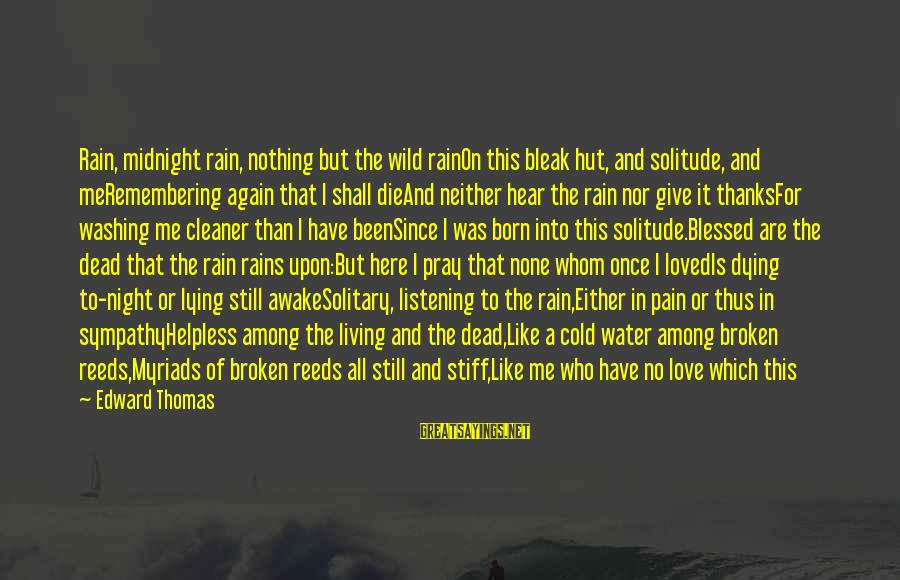 Love Once Again Sayings By Edward Thomas: Rain, midnight rain, nothing but the wild rainOn this bleak hut, and solitude, and meRemembering