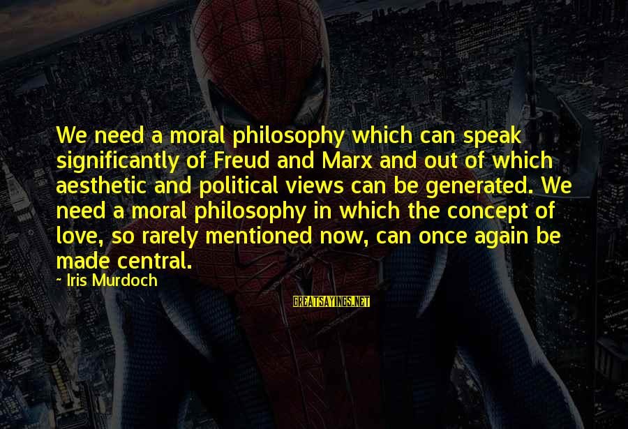 Love Once Again Sayings By Iris Murdoch: We need a moral philosophy which can speak significantly of Freud and Marx and out
