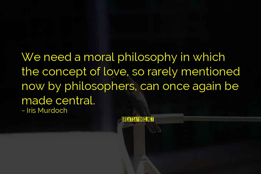 Love Once Again Sayings By Iris Murdoch: We need a moral philosophy in which the concept of love, so rarely mentioned now