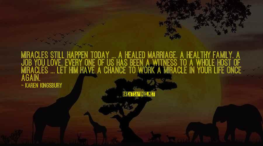 Love Once Again Sayings By Karen Kingsbury: Miracles still happen today ... A healed marriage. A healthy family. A job you love.