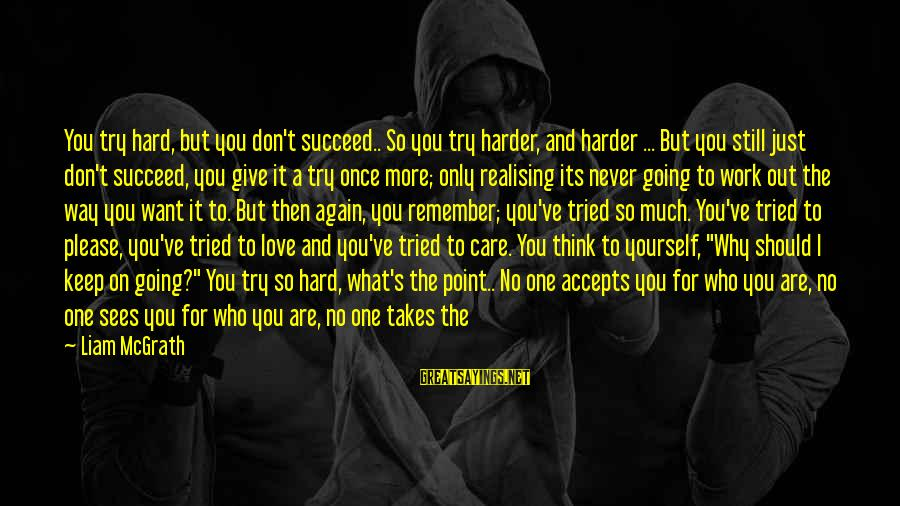 Love Once Again Sayings By Liam McGrath: You try hard, but you don't succeed.. So you try harder, and harder ... But