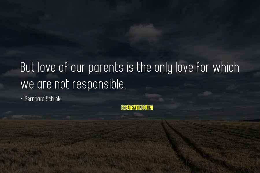 Love Only Parents Sayings By Bernhard Schlink: But love of our parents is the only love for which we are not responsible.