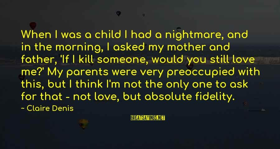Love Only Parents Sayings By Claire Denis: When I was a child I had a nightmare, and in the morning, I asked