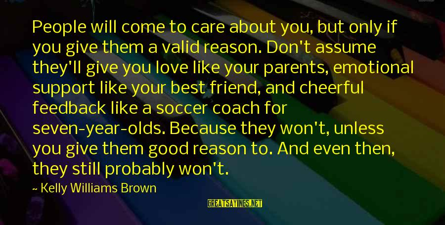Love Only Parents Sayings By Kelly Williams Brown: People will come to care about you, but only if you give them a valid