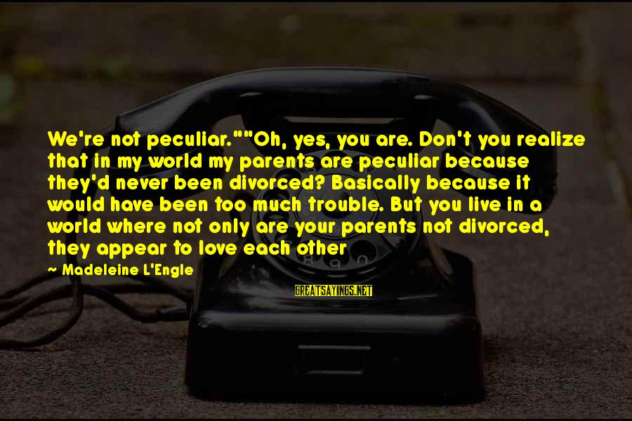 """Love Only Parents Sayings By Madeleine L'Engle: We're not peculiar.""""""""Oh, yes, you are. Don't you realize that in my world my parents"""