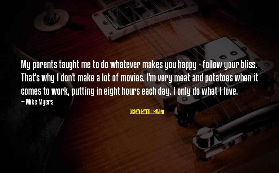 Love Only Parents Sayings By Mike Myers: My parents taught me to do whatever makes you happy - follow your bliss. That's