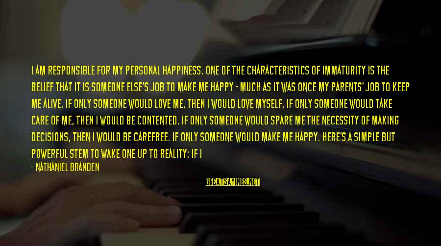 Love Only Parents Sayings By Nathaniel Branden: I am responsible for my personal happiness. One of the characteristics of immaturity is the