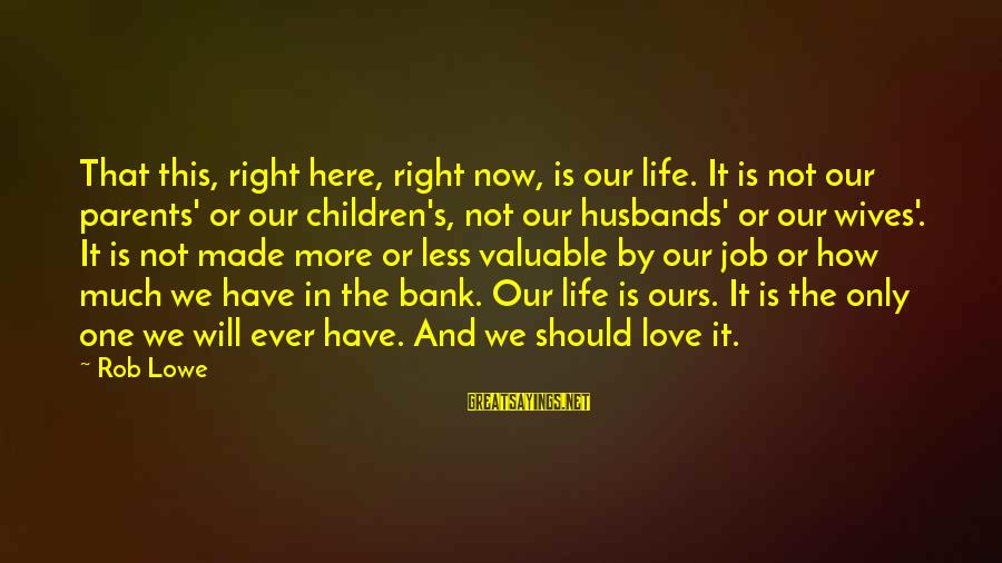 Love Only Parents Sayings By Rob Lowe: That this, right here, right now, is our life. It is not our parents' or