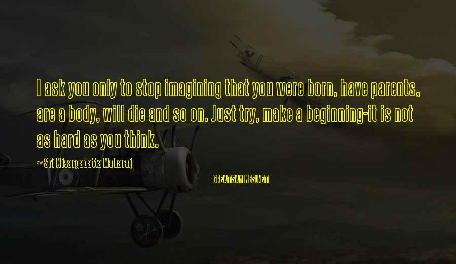 Love Only Parents Sayings By Sri Nisargadatta Maharaj: I ask you only to stop imagining that you were born, have parents, are a