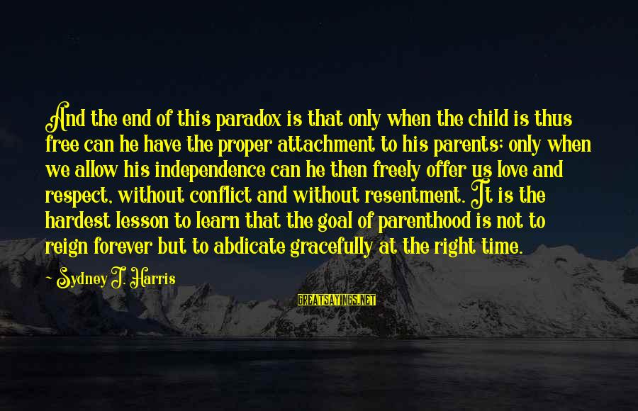 Love Only Parents Sayings By Sydney J. Harris: And the end of this paradox is that only when the child is thus free