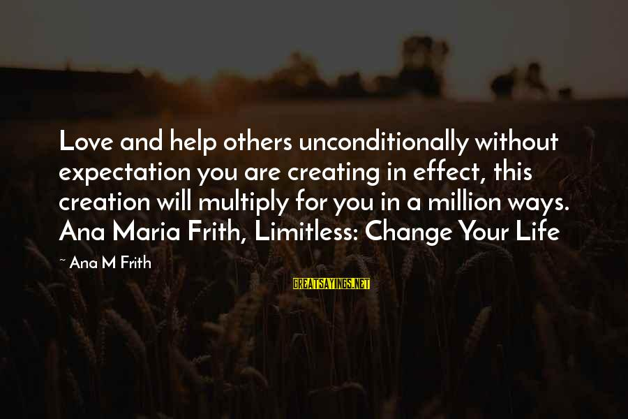 Love Others Unconditionally Sayings By Ana M Frith: Love and help others unconditionally without expectation you are creating in effect, this creation will