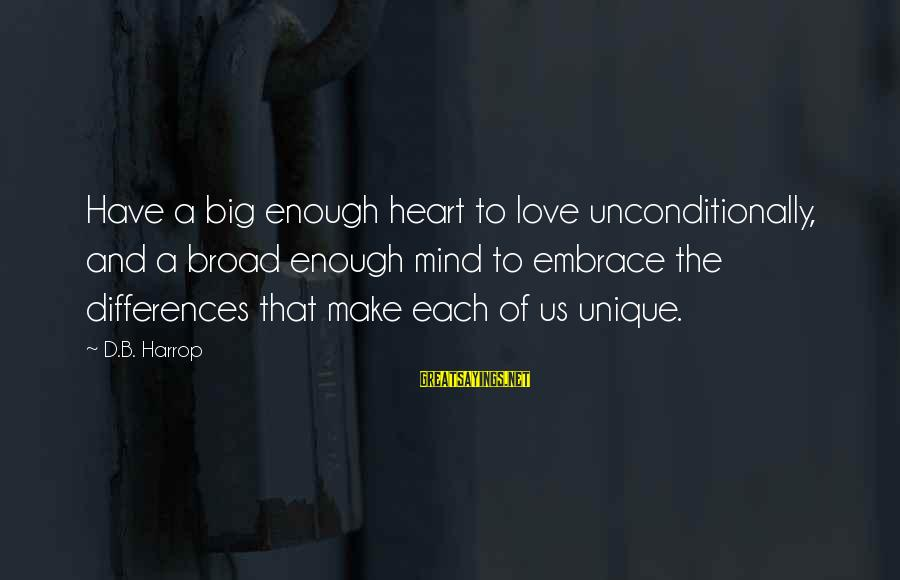 Love Others Unconditionally Sayings By D.B. Harrop: Have a big enough heart to love unconditionally, and a broad enough mind to embrace