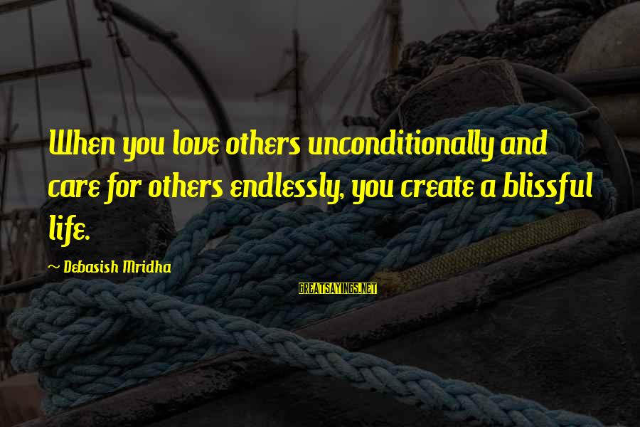 Love Others Unconditionally Sayings By Debasish Mridha: When you love others unconditionally and care for others endlessly, you create a blissful life.