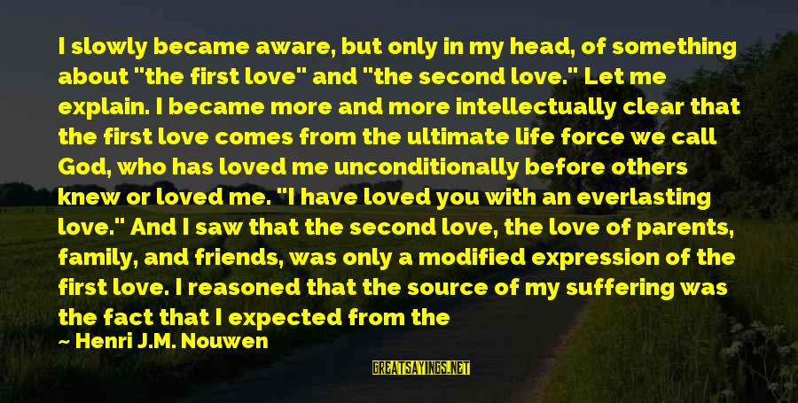 """Love Others Unconditionally Sayings By Henri J.M. Nouwen: I slowly became aware, but only in my head, of something about """"the first love"""""""