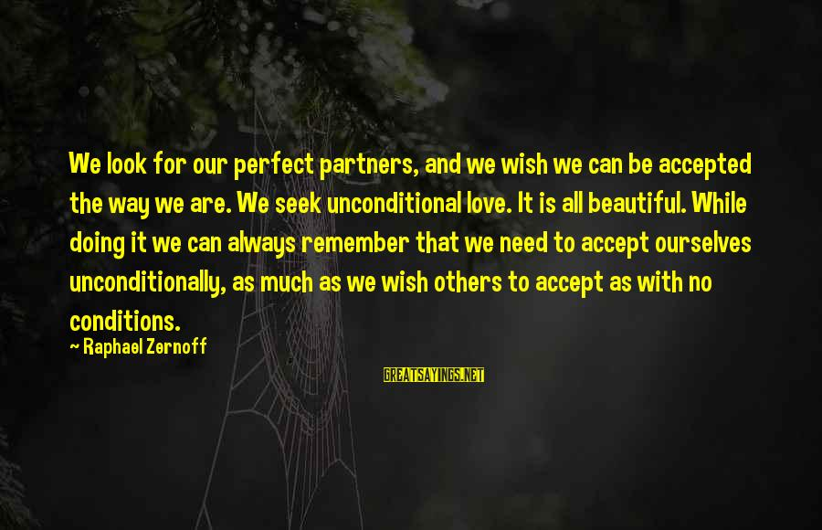 Love Others Unconditionally Sayings By Raphael Zernoff: We look for our perfect partners, and we wish we can be accepted the way