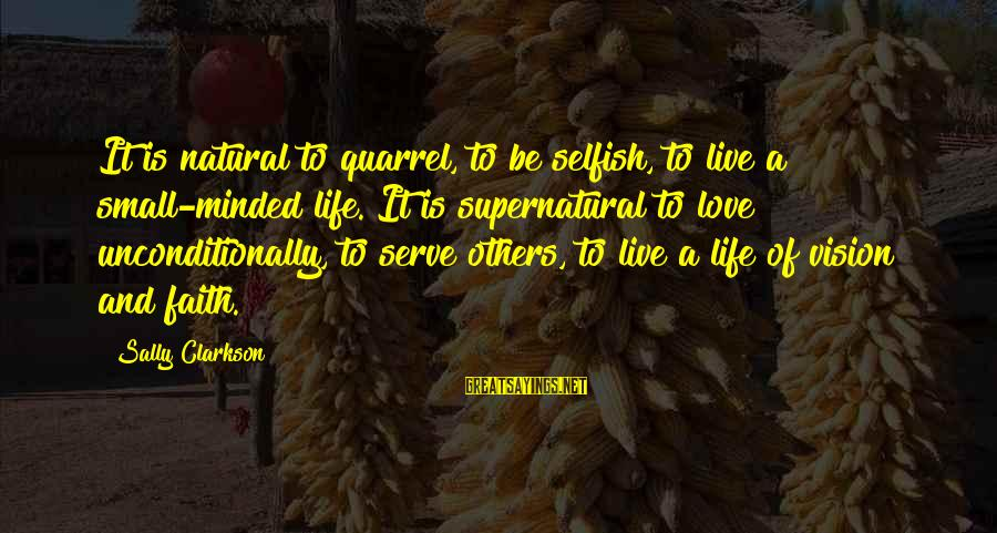 Love Others Unconditionally Sayings By Sally Clarkson: It is natural to quarrel, to be selfish, to live a small-minded life. It is