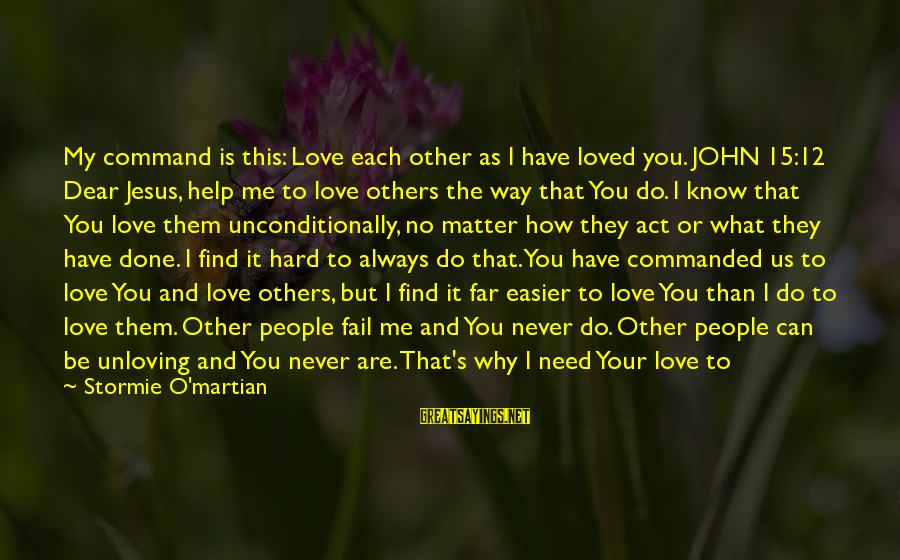 Love Others Unconditionally Sayings By Stormie O'martian: My command is this: Love each other as I have loved you. JOHN 15:12 Dear