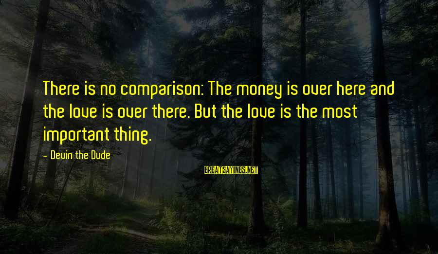 Love Over Money Sayings By Devin The Dude: There is no comparison: The money is over here and the love is over there.