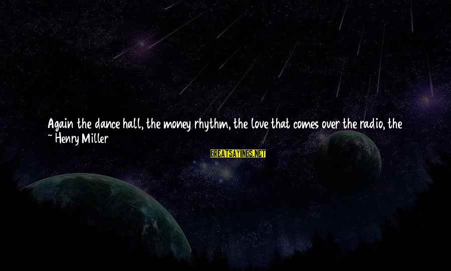 Love Over Money Sayings By Henry Miller: Again the dance hall, the money rhythm, the love that comes over the radio, the