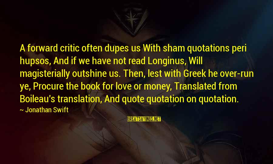 Love Over Money Sayings By Jonathan Swift: A forward critic often dupes us With sham quotations peri hupsos, And if we have