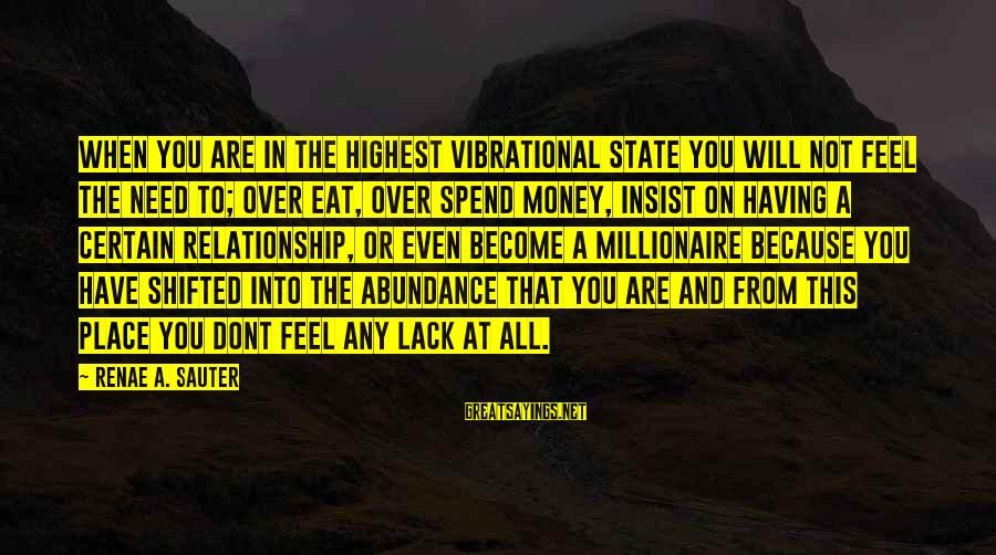 Love Over Money Sayings By Renae A. Sauter: When you are in the highest vibrational state you will not feel the need to;